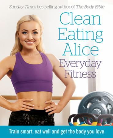 Bilde av Clean Eating Alice Everyday Fitness: Train Smart, Eat Well And Get The Body Y