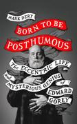 Born to Be Posthumous: The Eccentric Life and Mysterious Genius