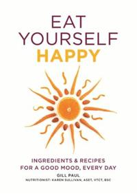 Eat Yourself Happy: Ingredients & Recipes for a Good Mood, E