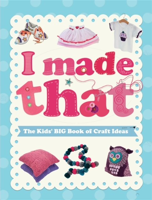 I Made That: The Kids' Big Book of Craft
