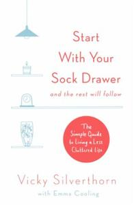 Start with Your Sock Drawer: The Simple Guide to Living a Less Clutte