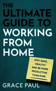 The Ultimate Guide to Working from Home: How to stay sane, healthy and be more pr