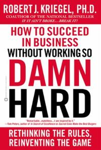 How to Succeed in Business Without Worki: Rethinking the Rules, Reinventing the Ga