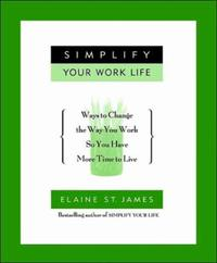 Simplify Your Work Life: Ways to Change the Way You Work so You H