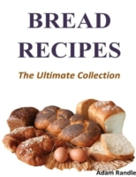 Bread Recipes - The Ultimate Collection