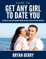 How to Get Any Girl to Date You - Dating