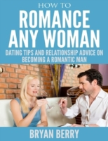 How to Romance Any Woman - Dating Tips a