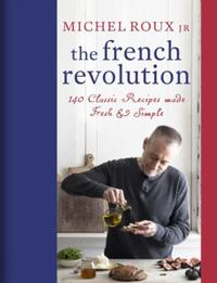 The French Revolution: 140 Classic Recipes made Fresh & Simple