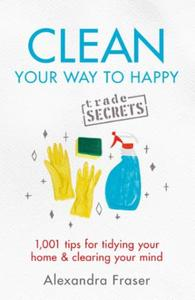 Clean Your Way to Happy: 1,001 tips for tidying your home and cle