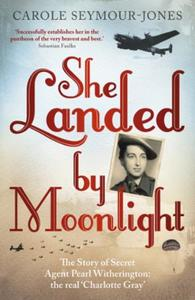 She Landed By Moonlight: The Story of Secret Agent Pearl Witherin