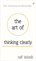 The Art of Thinking Clearly: Better Thin