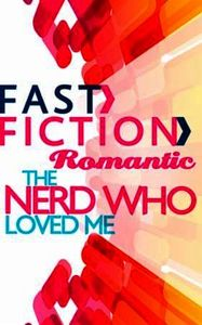 Nerd Who Loved Me (Fast Fiction Romantic