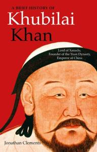 A Brief History of Khubilai Khan: Lord of Xanadu, Founder of the Yuan Dyna
