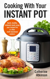 Cooking With Your Instant Pot: Quick, Healthy, Midweek Meals Using Your