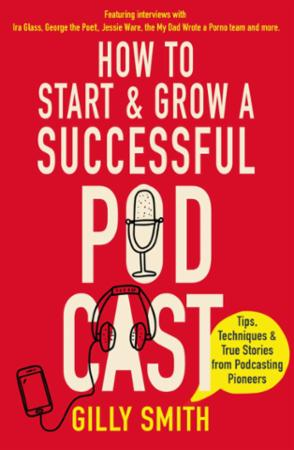 How to Start and Grow a Successful Podca: Tips, Techniques and True Stories from P