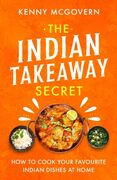 The Indian Takeaway Secret: How to Cook Your Favourite Indian Dishes