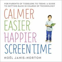 Calmer Easier Happier Screen Time: For parents of toddlers to teens: A guid