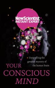 Your Conscious Mind: Unravelling the greatest mystery of the