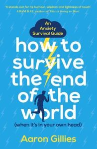 How to Survive the End of the World (Whe: An Anxiety Survival Guide