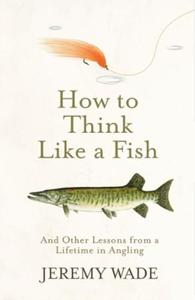 How to Think Like a Fish: And Other Lessons from a Lifetime in Ang