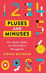 Pluses and Minuses: How Maths Makes the World More Manageabl