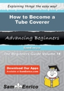 How to Become a Tube Coverer