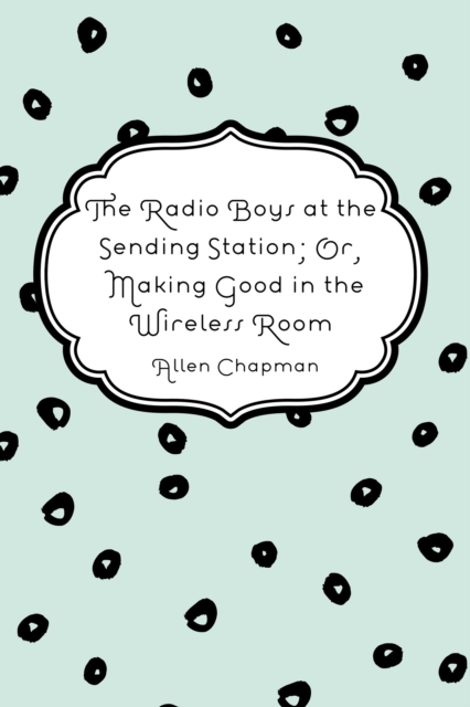 Radio Boys at the Sending Station; Or, M