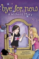 Bye for Now: A Wishers Story