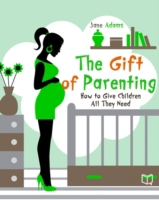 Gift of Parenting. How to Give Children