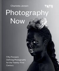 Photography Now: Fifty Pioneers Defining Photography for
