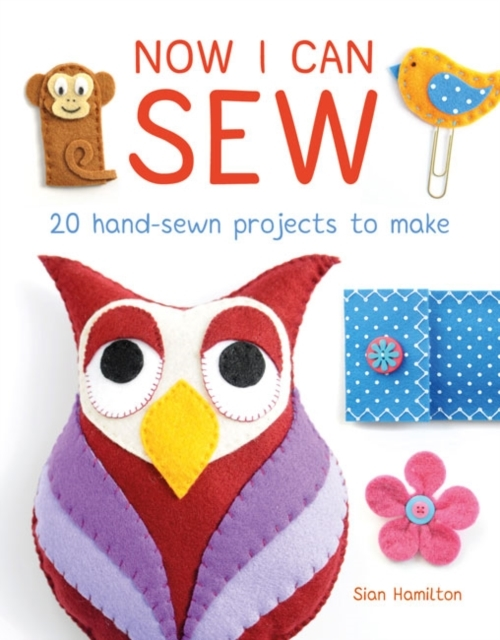 Now I Can Sew: 20 Hand-Sewn Projects to