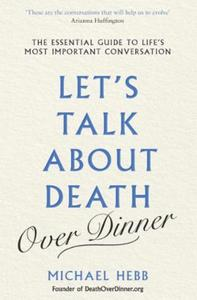 Let's Talk about Death (over Dinner): The Essential Guide to Life's Most Impor