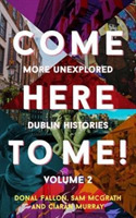 Come Here to Me!: More Unexplored Dublin