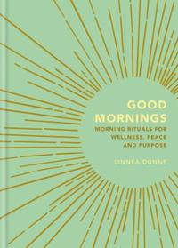 Good Mornings: Morning Rituals for Wellness, Peace and