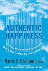 Authentic Happiness: Using the New Positive Psychology to Rea
